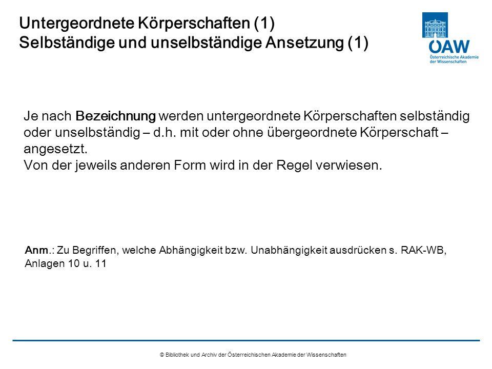 © Bibliothek und Archiv der Österreichischen Akademie der Wissenschaften Untergeordnete Körperschaften (1) Selbständige und unselbständige Ansetzung (