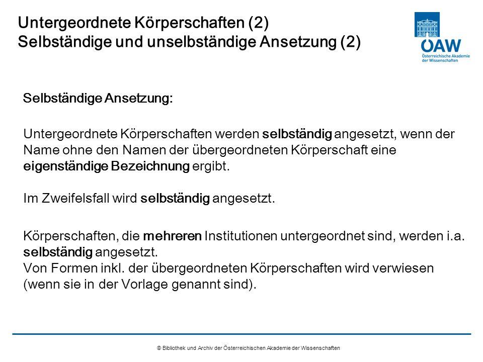 © Bibliothek und Archiv der Österreichischen Akademie der Wissenschaften Untergeordnete Körperschaften (2) Selbständige und unselbständige Ansetzung (