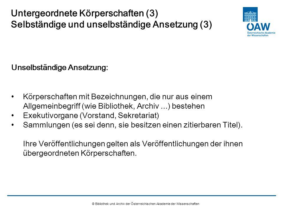© Bibliothek und Archiv der Österreichischen Akademie der Wissenschaften Untergeordnete Körperschaften (3) Selbständige und unselbständige Ansetzung (