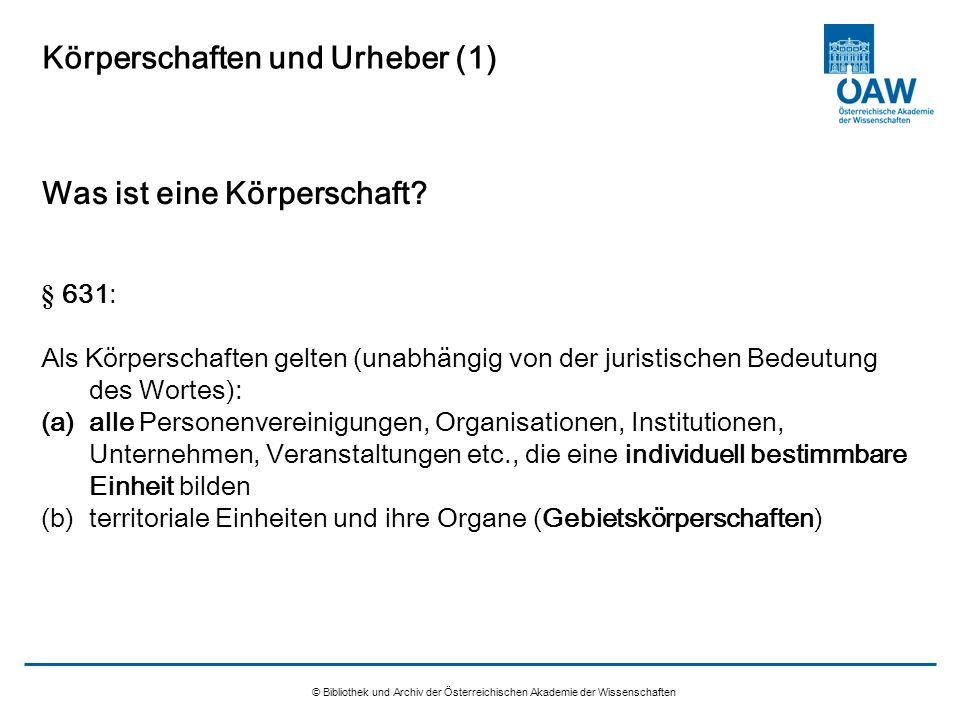 © Bibliothek und Archiv der Österreichischen Akademie der Wissenschaften Körperschaften und Urheber (1) Was ist eine Körperschaft? § 631: Als Körpersc