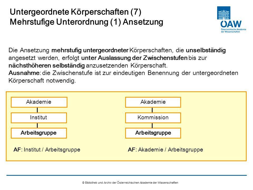 © Bibliothek und Archiv der Österreichischen Akademie der Wissenschaften Untergeordnete Körperschaften (7) Mehrstufige Unterordnung (1) Ansetzung Die