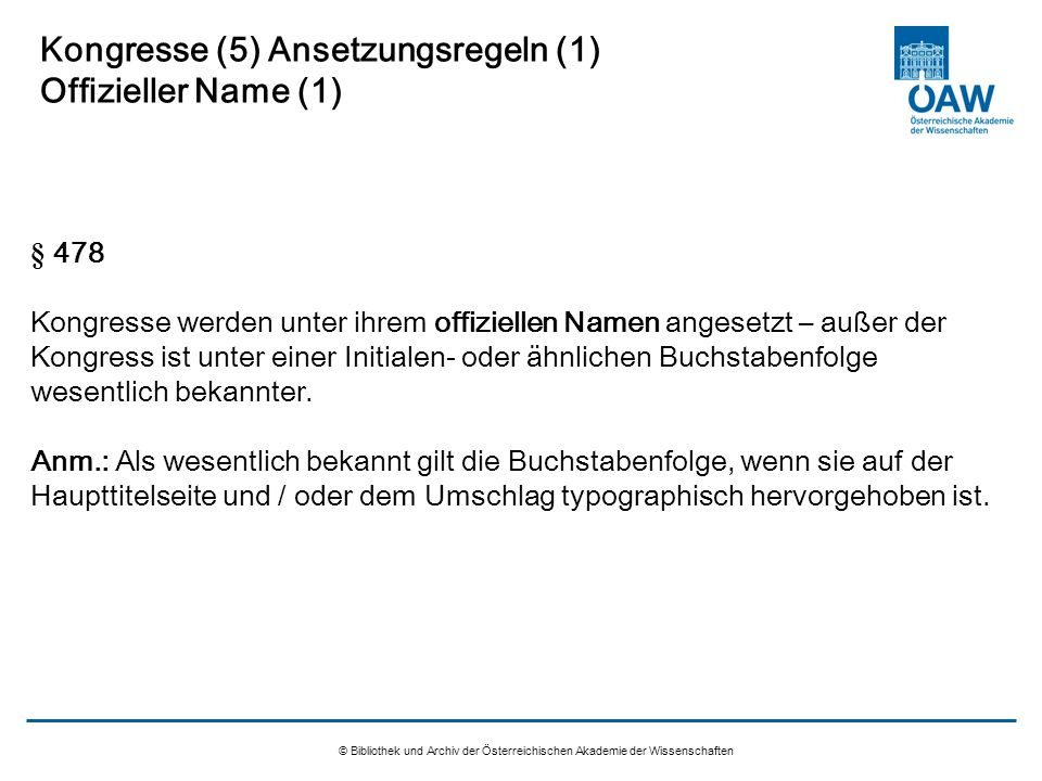 © Bibliothek und Archiv der Österreichischen Akademie der Wissenschaften Kongresse (5) Ansetzungsregeln (1) Offizieller Name (1) § 478 Kongresse werde