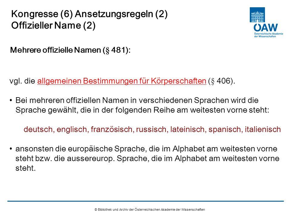 © Bibliothek und Archiv der Österreichischen Akademie der Wissenschaften Kongresse (6) Ansetzungsregeln (2) Offizieller Name (2) vgl. die allgemeinen