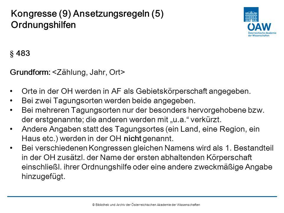 © Bibliothek und Archiv der Österreichischen Akademie der Wissenschaften Kongresse (9) Ansetzungsregeln (5) Ordnungshilfen § 483 Grundform: Orte in de