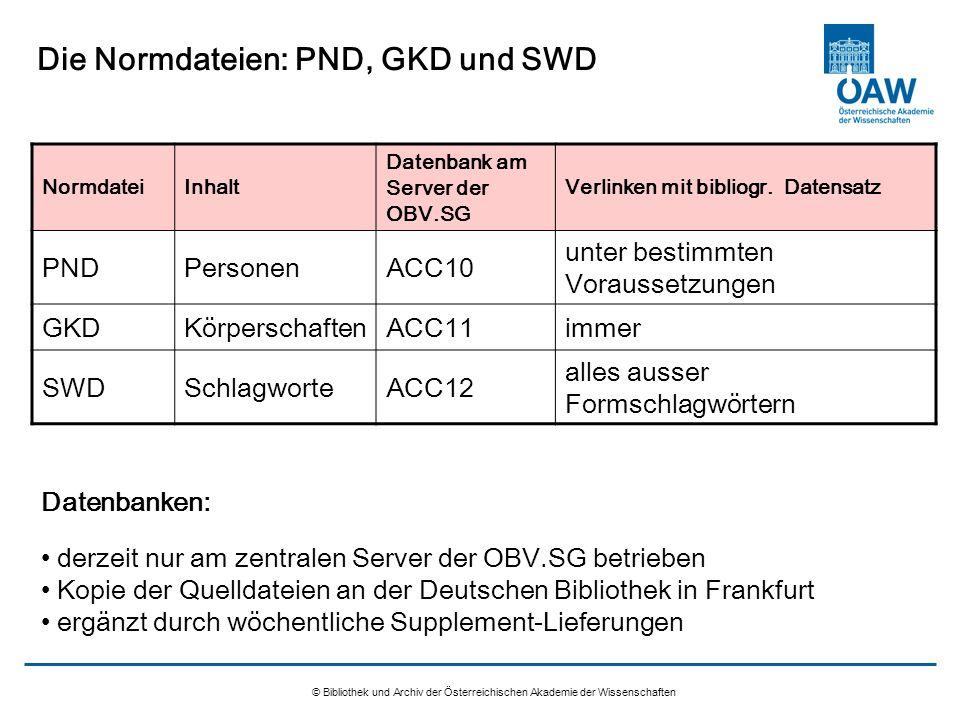 © Bibliothek und Archiv der Österreichischen Akademie der Wissenschaften Die Normdateien: PND, GKD und SWD NormdateiInhalt Datenbank am Server der OBV