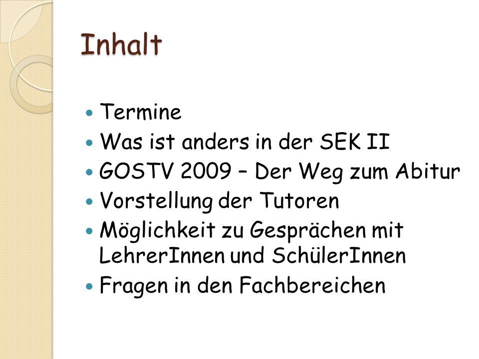 Inhalt Termine Was ist anders in der SEK II GOSTV 2009 – Der Weg zum Abitur Vorstellung der Tutoren Möglichkeit zu Gesprächen mit LehrerInnen und Schü
