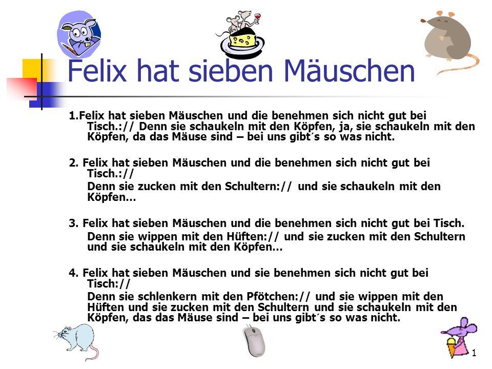 1 Felix hat sieben Mäuschen 1.Felix hat sieben Mäuschen und die benehmen sich nicht gut bei Tisch.:// Denn sie schaukeln mit den Köpfen, ja, sie schaukeln mit den Köpfen, da das Mäuse sind – bei uns gibt´s so was nicht.