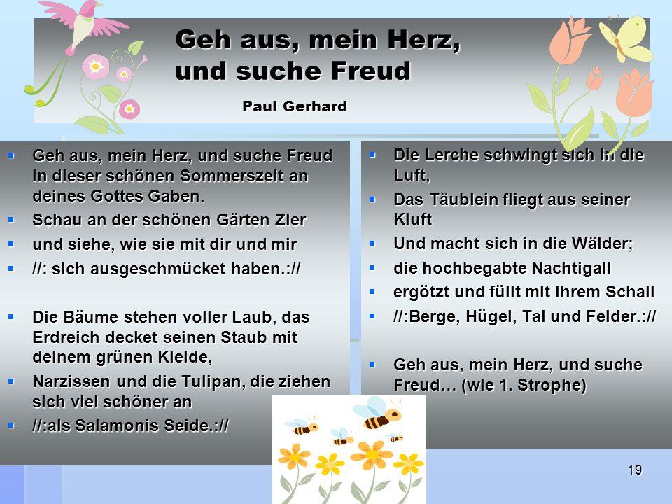 19 Geh aus, mein Herz, und suche Freud Paul Gerhard Geh aus, mein Herz, und suche Freud in dieser schönen Sommerszeit an deines Gottes Gaben.