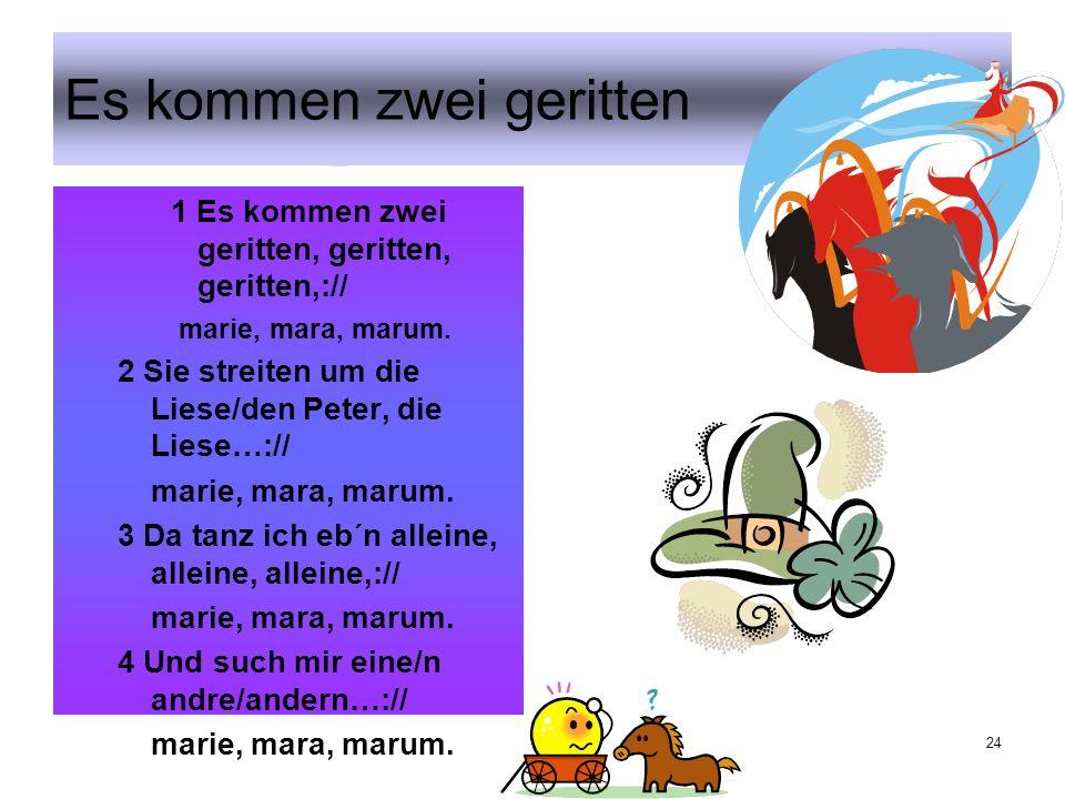 24 Es kommen zwei geritten 1 Es kommen zwei geritten, geritten, geritten,:// marie, mara, marum.