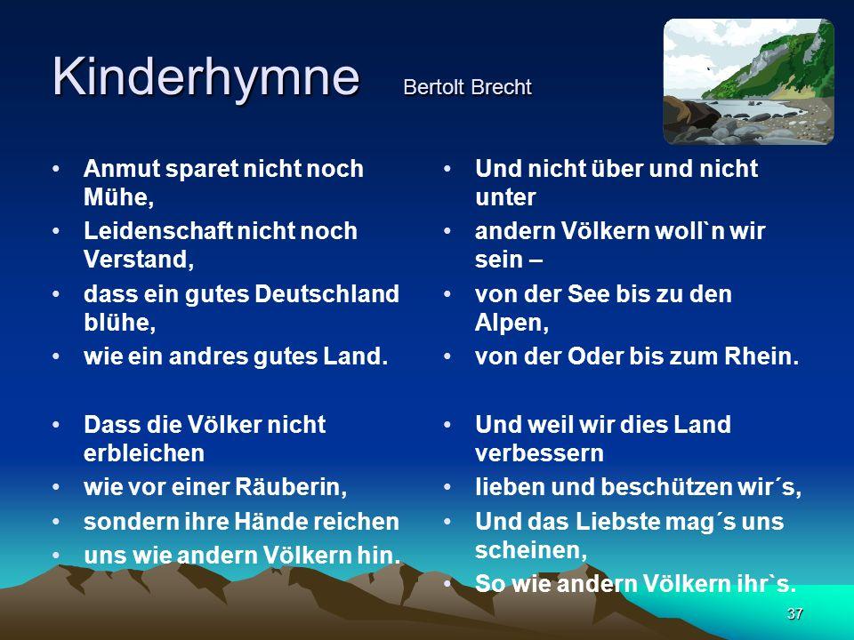 37 Kinderhymne Bertolt Brecht Anmut sparet nicht noch Mühe, Leidenschaft nicht noch Verstand, dass ein gutes Deutschland blühe, wie ein andres gutes Land.