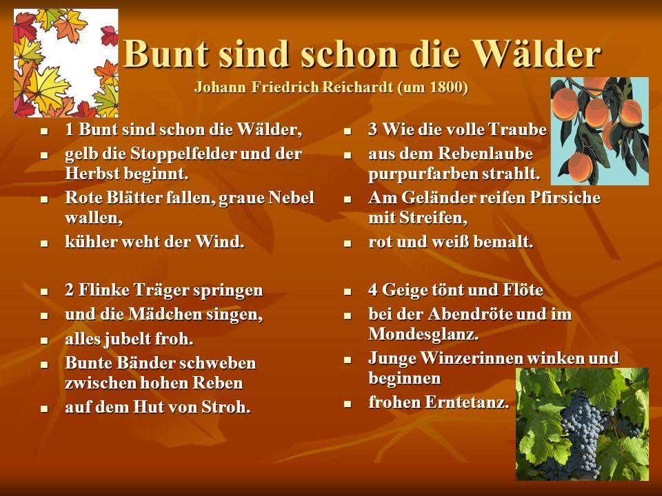 43 Bunt sind schon die Wälder Johann Friedrich Reichardt (um 1800) Bunt sind schon die Wälder Johann Friedrich Reichardt (um 1800) 1 Bunt sind schon die Wälder, 1 Bunt sind schon die Wälder, gelb die Stoppelfelder und der Herbst beginnt.