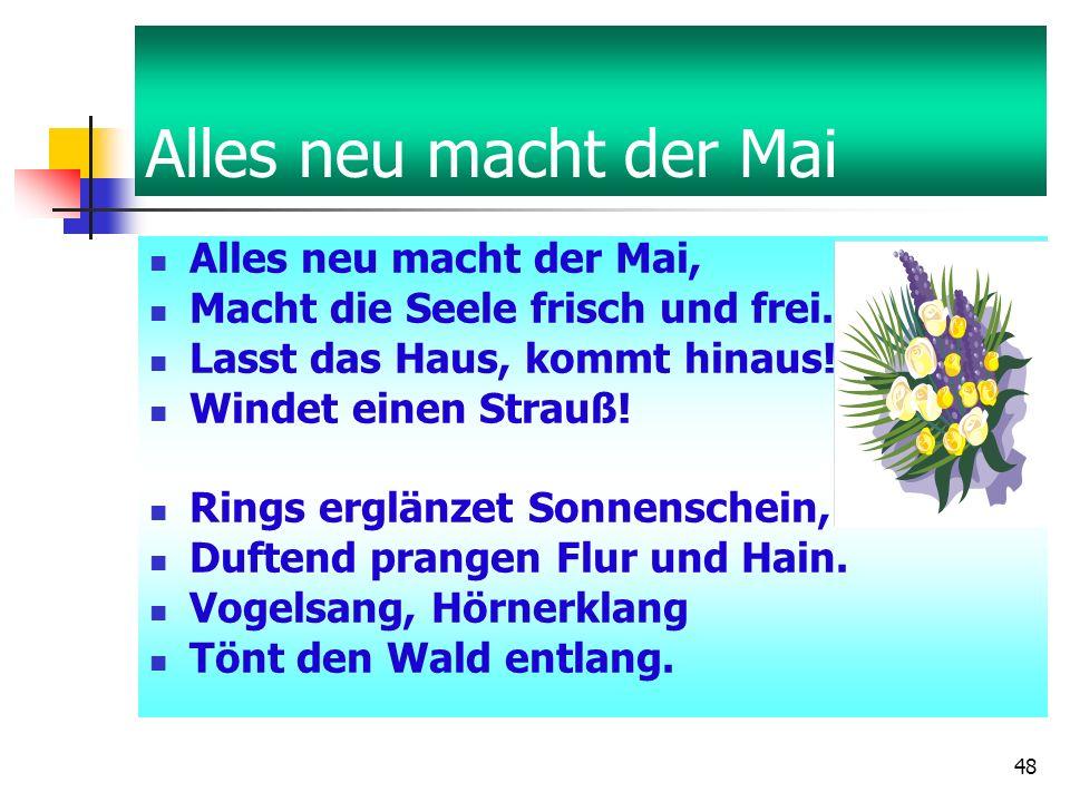 48 Alles neu macht der Mai Alles neu macht der Mai, Macht die Seele frisch und frei.