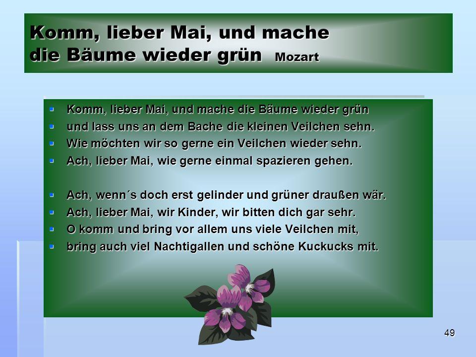 49 Komm, lieber Mai, und mache die Bäume wieder grün Mozart Komm, lieber Mai, und mache die Bäume wieder grün Komm, lieber Mai, und mache die Bäume wieder grün und lass uns an dem Bache die kleinen Veilchen sehn.