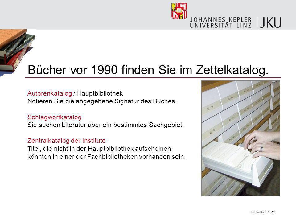 Bibliothek, 2012 Bücher vor 1990 finden Sie im Zettelkatalog. Autorenkatalog / Hauptbibliothek Notieren Sie die angegebene Signatur des Buches. Schlag