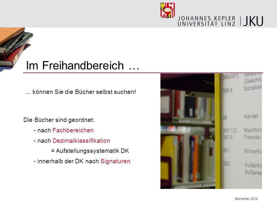 Bibliothek, 2012 Im Freihandbereich … Die Bücher sind geordnet: - nach Fachbereichen - nach Dezimalklassifikation = Aufstellungssystematik DK - innerh