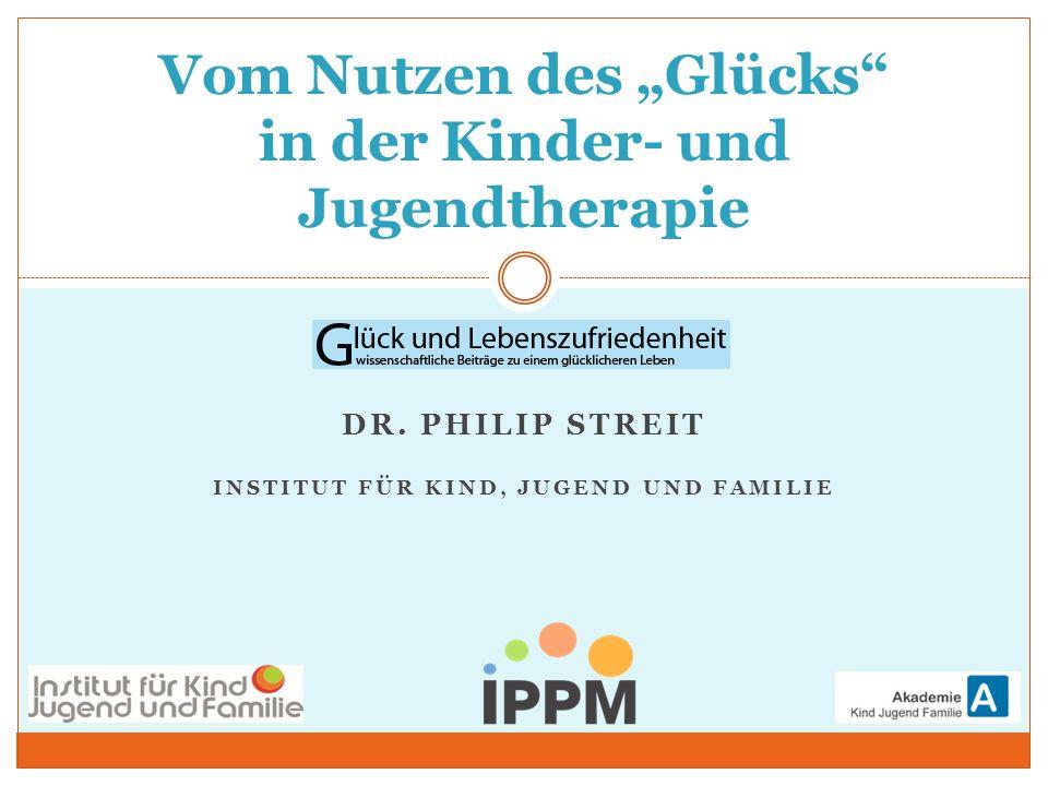 DR. PHILIP STREIT INSTITUT FÜR KIND, JUGEND UND FAMILIE Vom Nutzen des Glücks in der Kinder- und Jugendtherapie