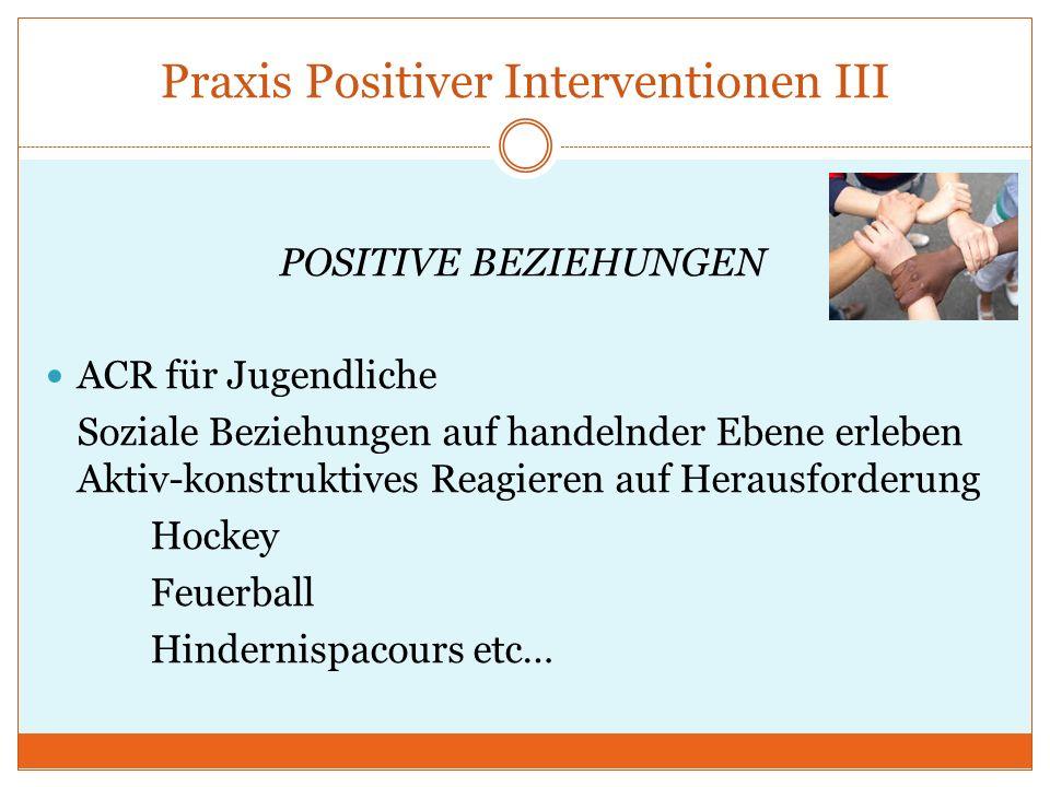 Praxis Positiver Interventionen III POSITIVE BEZIEHUNGEN ACR für Jugendliche Soziale Beziehungen auf handelnder Ebene erleben Aktiv-konstruktives Reag