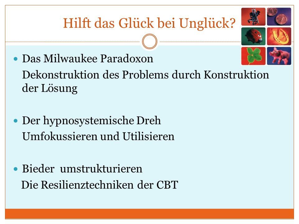 Hilft das Glück bei Unglück? Das Milwaukee Paradoxon Dekonstruktion des Problems durch Konstruktion der Lösung Der hypnosystemische Dreh Umfokussieren