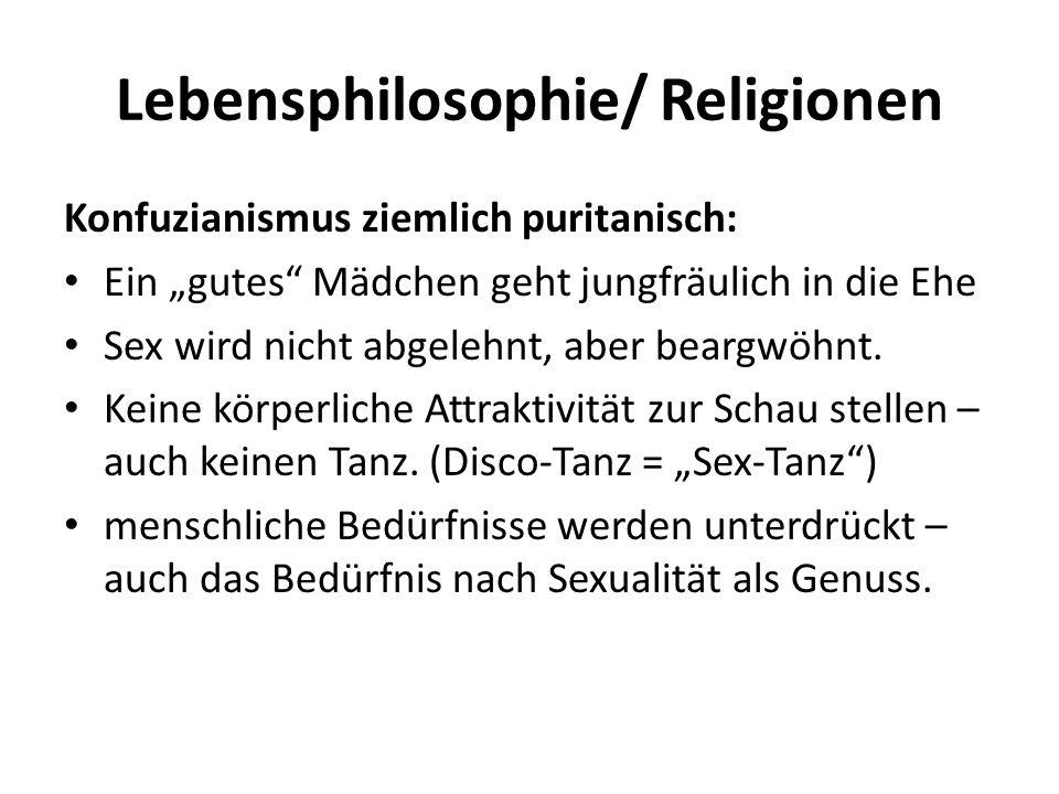 Lebensphilosophie/ Religionen Konfuzianismus ziemlich puritanisch: Ein gutes Mädchen geht jungfräulich in die Ehe Sex wird nicht abgelehnt, aber beargwöhnt.