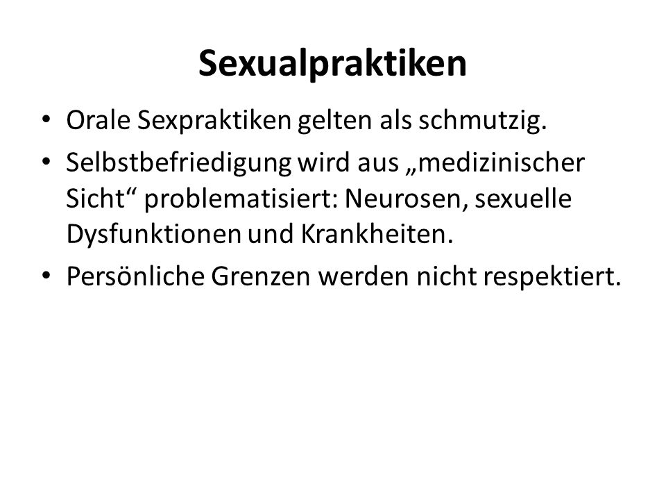 Sexualpraktiken Orale Sexpraktiken gelten als schmutzig. Selbstbefriedigung wird aus medizinischer Sicht problematisiert: Neurosen, sexuelle Dysfunkti
