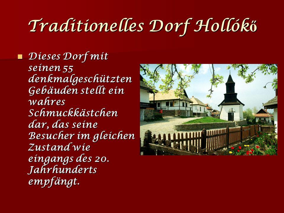 Traditionelles Dorf Hollók ő Dieses Dorf mit seinen 55 denkmalgeschützten Gebäuden stellt ein wahres Schmuckkästchen dar, das seine Besucher im gleichen Zustand wie eingangs des 20.