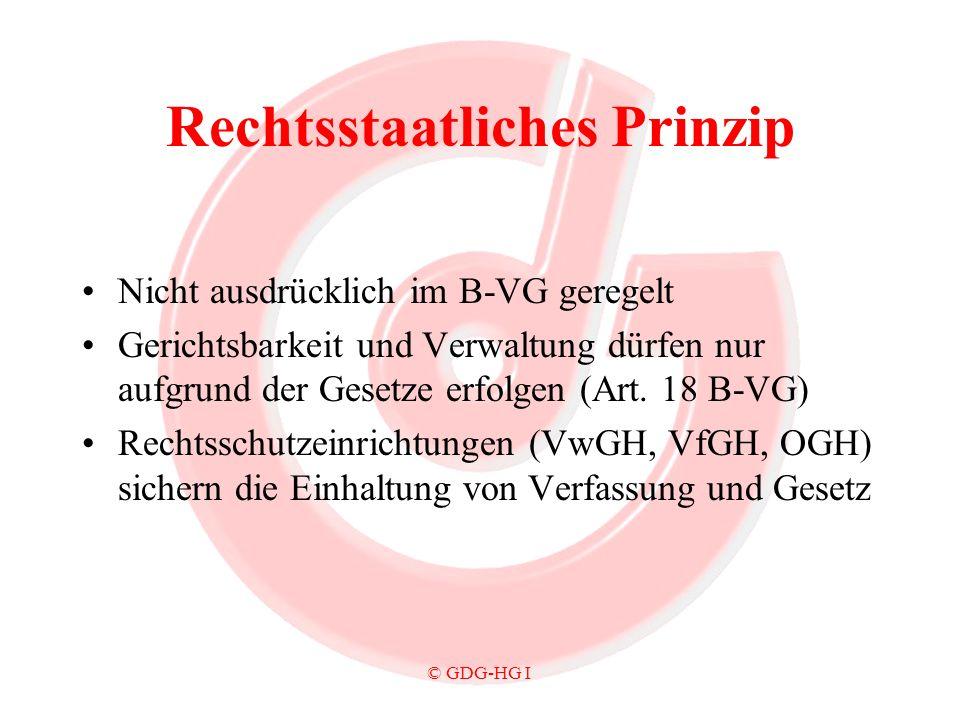 © GDG-HG I Rechtsstaatliches Prinzip Nicht ausdrücklich im B-VG geregelt Gerichtsbarkeit und Verwaltung dürfen nur aufgrund der Gesetze erfolgen (Art.