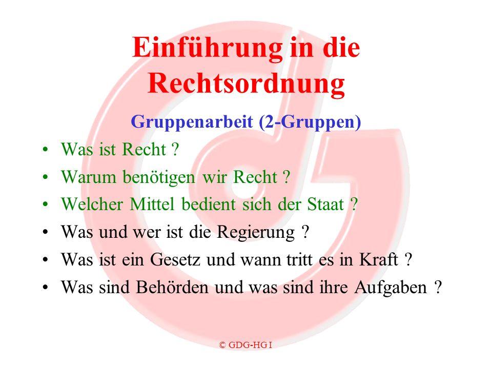© GDG-HG I Einführung in die Rechtsordnung Gruppenarbeit (2-Gruppen) Was ist Recht ? Warum benötigen wir Recht ? Welcher Mittel bedient sich der Staat