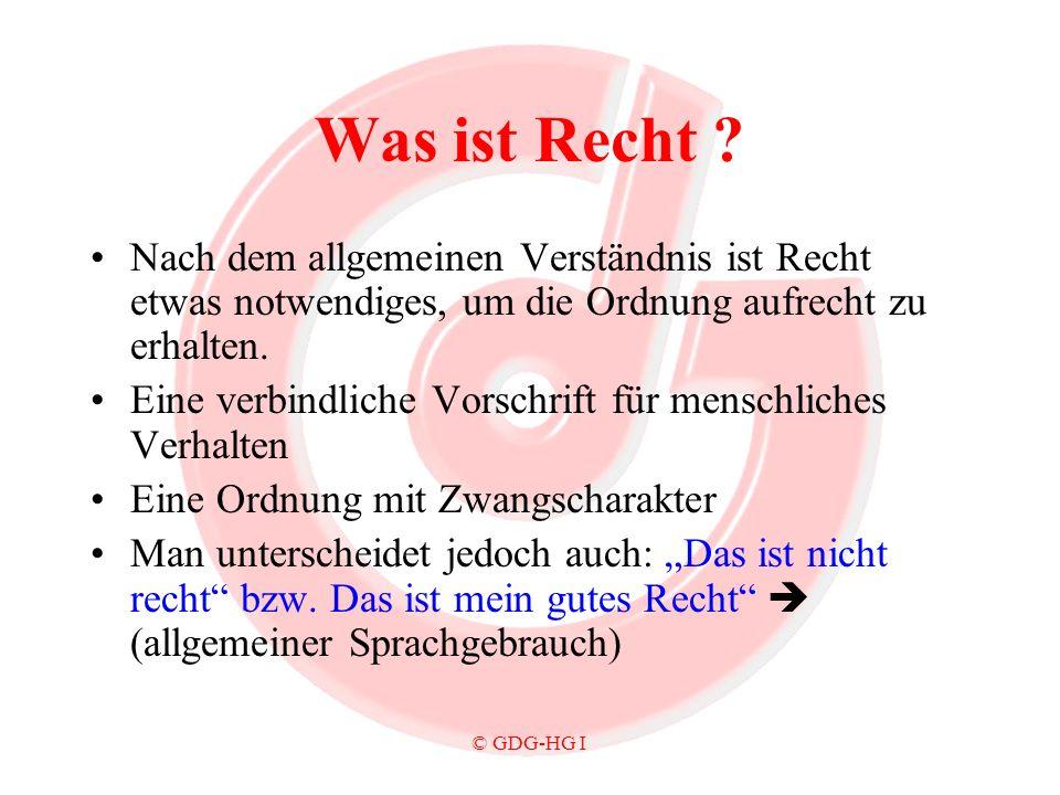 © GDG-HG I Was ist Recht ? Nach dem allgemeinen Verständnis ist Recht etwas notwendiges, um die Ordnung aufrecht zu erhalten. Eine verbindliche Vorsch