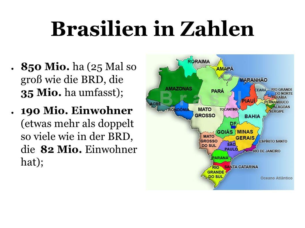 Brasilien in Zahlen 850 Mio.ha (25 Mal so groß wie die BRD, die 35 Mio.