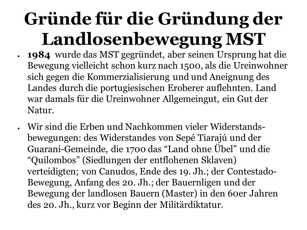 Gründe für die Gründung der Landlosenbewegung MST 1984 wurde das MST gegründet, aber seinen Ursprung hat die Bewegung vielleicht schon kurz nach 1500, als die Ureinwohner sich gegen die Kommerzialisierung und und Aneignung des Landes durch die portugiesischen Eroberer auflehnten.