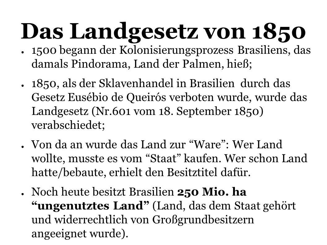 Das Landgesetz von 1850 1500 begann der Kolonisierungsprozess Brasiliens, das damals Pindorama, Land der Palmen, hieß; 1850, als der Sklavenhandel in Brasilien durch das Gesetz Eusébio de Queirós verboten wurde, wurde das Landgesetz (Nr.601 vom 18.