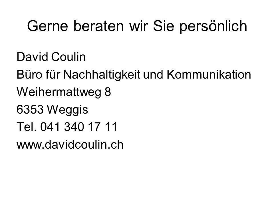 Gerne beraten wir Sie persönlich David Coulin Büro für Nachhaltigkeit und Kommunikation Weihermattweg 8 6353 Weggis Tel. 041 340 17 11 www.davidcoulin