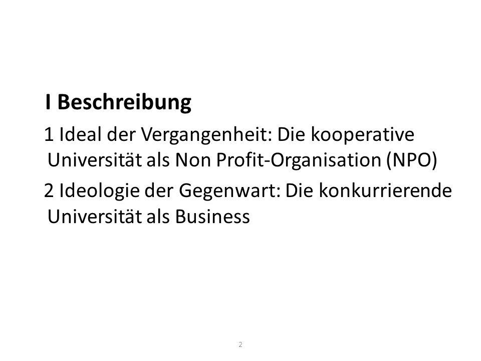 I Beschreibung 1 Ideal der Vergangenheit: Die kooperative Universität als Non Profit-Organisation (NPO) 2 Ideologie der Gegenwart: Die konkurrierende Universität als Business 2