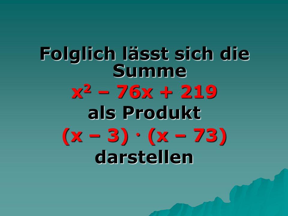 Folglich lässt sich die Summe x 2 – 76x + 219 als Produkt (x – 3) (x – 73) darstellen