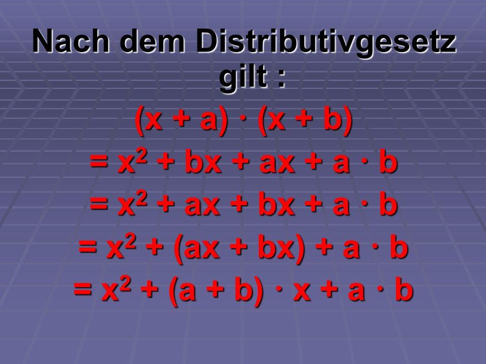 Nach dem Distributivgesetz gilt : (x + a) (x + b) = x 2 + bx + ax + a b = x 2 + ax + bx + a b = x 2 + (ax + bx) + a b = x 2 + (a + b) x + a b