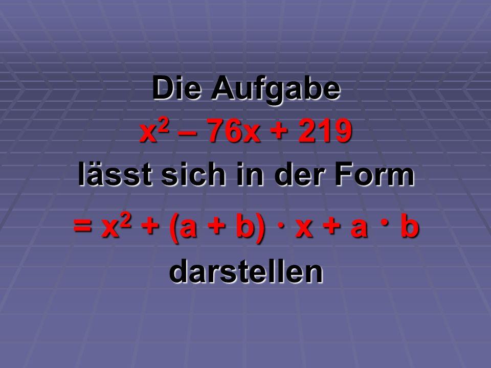 Die Aufgabe x 2 – 76x + 219 lässt sich in der Form = x 2 + (a + b) x + a b darstellen