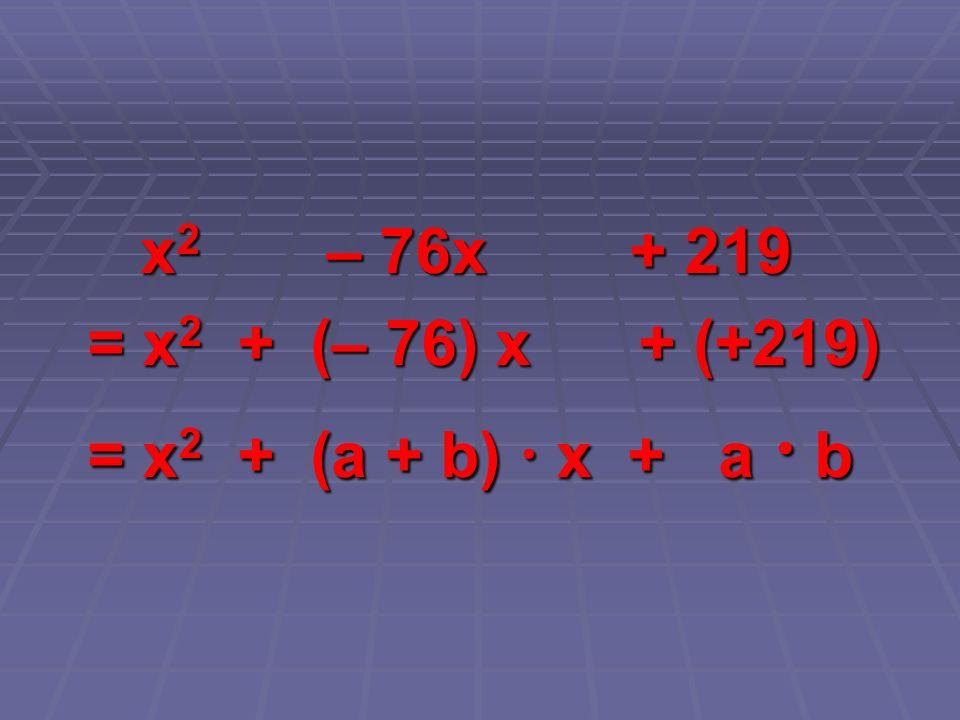 x 2 – 76x + 219 x 2 – 76x + 219 = x 2 + (– 76) x + (+219) = x 2 + (– 76) x + (+219) = x 2 + (a + b) x + a b = x 2 + (a + b) x + a b