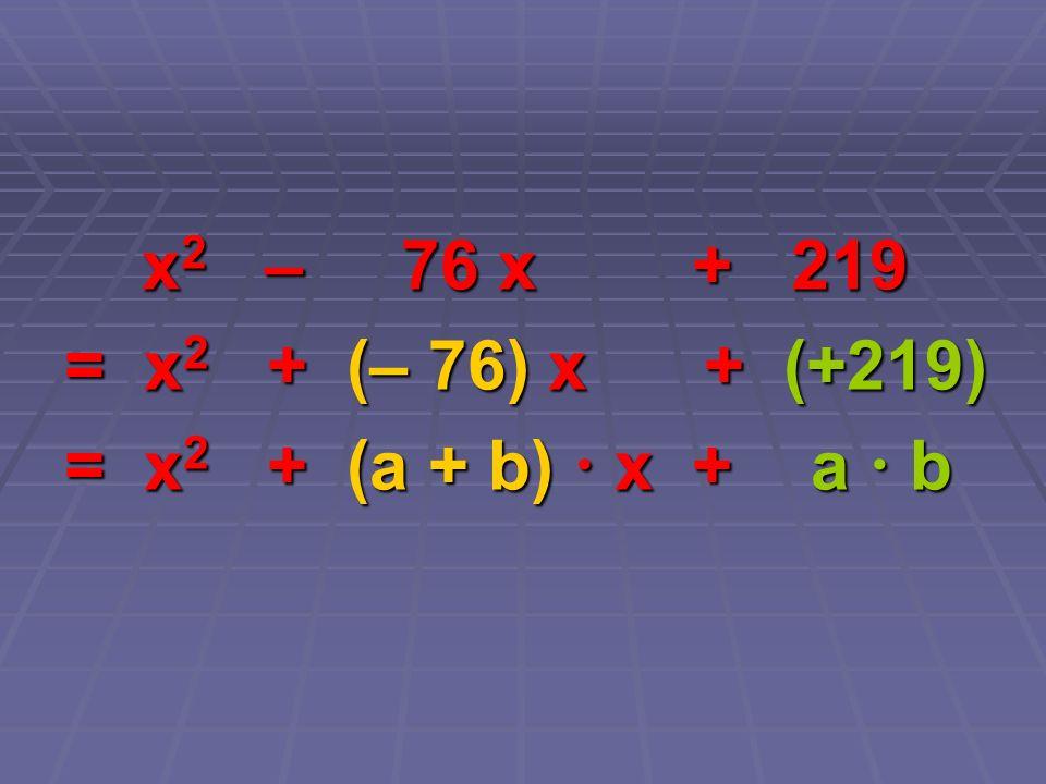 x 2 – 76 x + 219 x 2 – 76 x + 219 = x 2 + (– 76) x + (+219) = x 2 + (a + b) x + a b