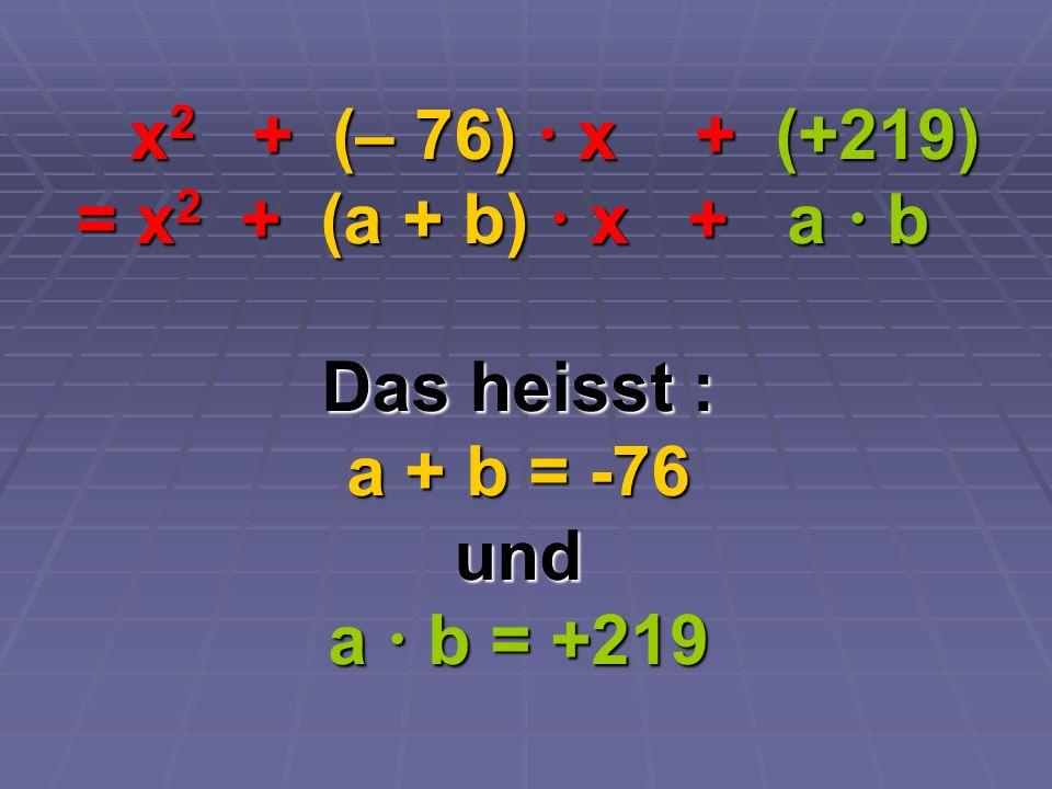 x 2 + (– 76) x + (+219) x 2 + (– 76) x + (+219) = x 2 + (a + b) x + a b = x 2 + (a + b) x + a b Das heisst : a + b = -76 und a b = +219