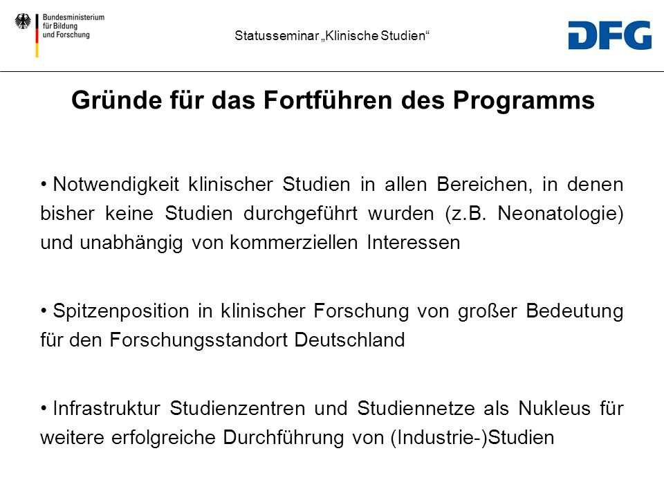 Statusseminar Klinische Studien Priorisierung geht nur in einem geschlossenen Programm/Andockung an IQWiG Aber auch bottom up (Fey) Essentieller Teil des Forschungsstandorts Deutschland Gründe für das Fortführen des Programms