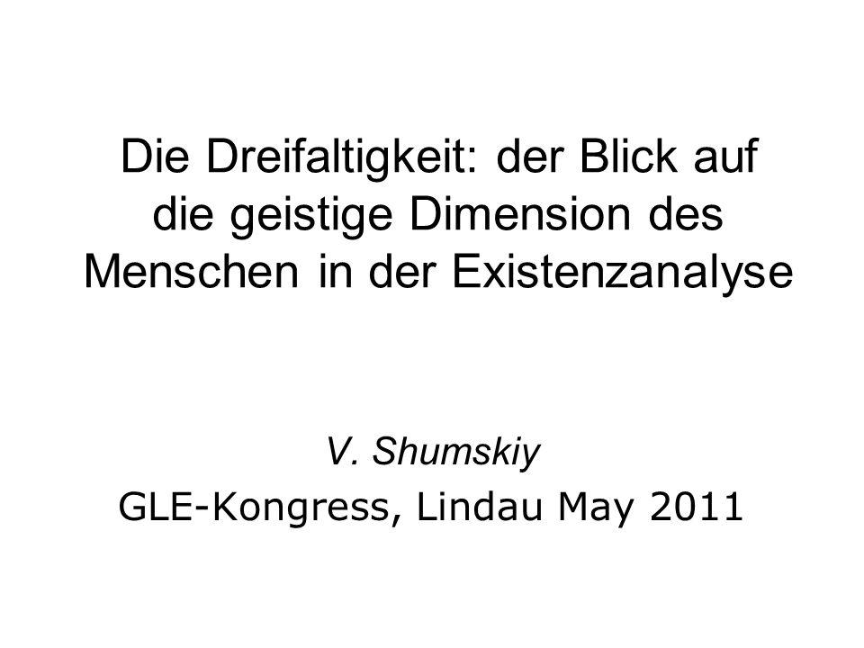 Die Dreifaltigkeit: der Blick auf die geistige Dimension des Menschen in der Existenzanalyse V. Shumskiy GLE-Kongress, Lindau May 2011