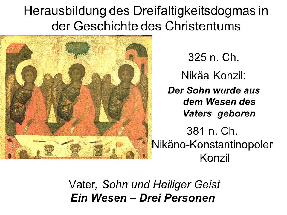 381 n. Ch. Nikäno-Konstantinopoler Konzil Vater, Sohn und Heiliger Geist Ein Wesen – Drei Personen 325 n. Ch. Nikäa Konzil : Der Sohn wurde aus dem We