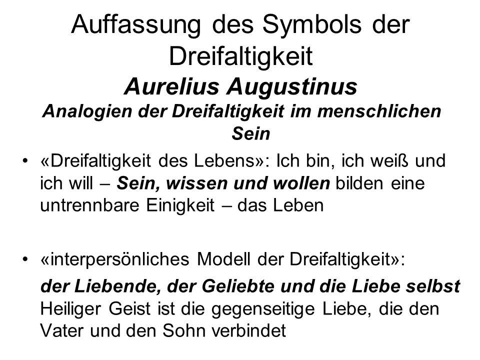 Auffassung des Symbols der Dreifaltigkeit Aurelius Augustinus Analogien der Dreifaltigkeit im menschlichen Sein «Dreifaltigkeit des Lebens»: Ich bin,