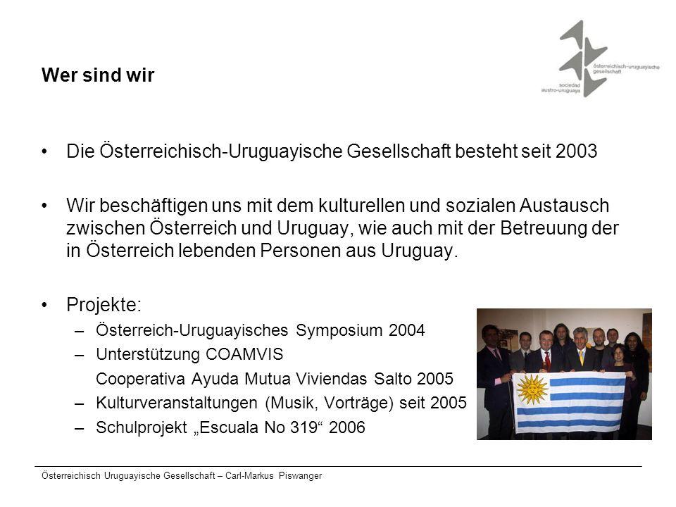 Österreichisch Uruguayische Gesellschaft – Carl-Markus Piswanger Wer sind wir Die Österreichisch-Uruguayische Gesellschaft besteht seit 2003 Wir besch
