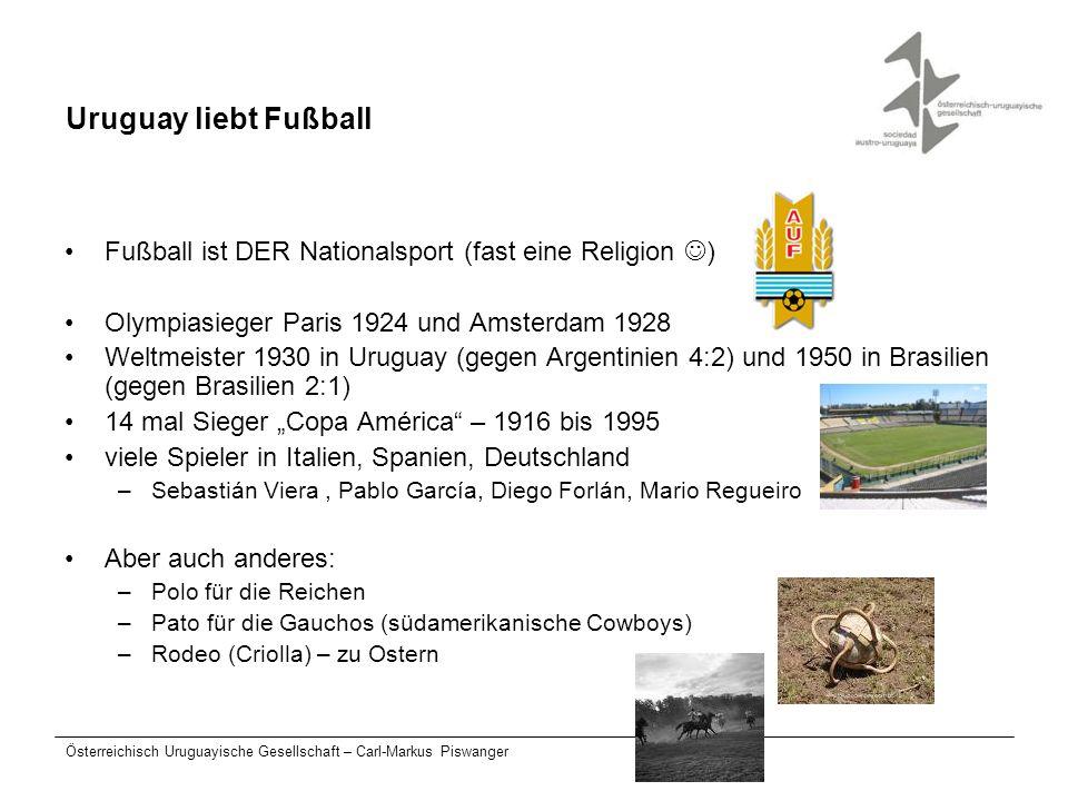 Österreichisch Uruguayische Gesellschaft – Carl-Markus Piswanger Uruguay liebt Fußball Fußball ist DER Nationalsport (fast eine Religion ) Olympiasieg