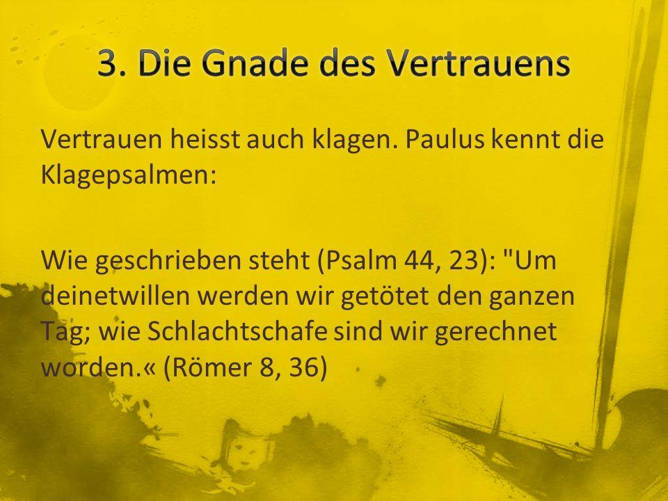 Vertrauen heisst auch klagen. Paulus kennt die Klagepsalmen: Wie geschrieben steht (Psalm 44, 23):