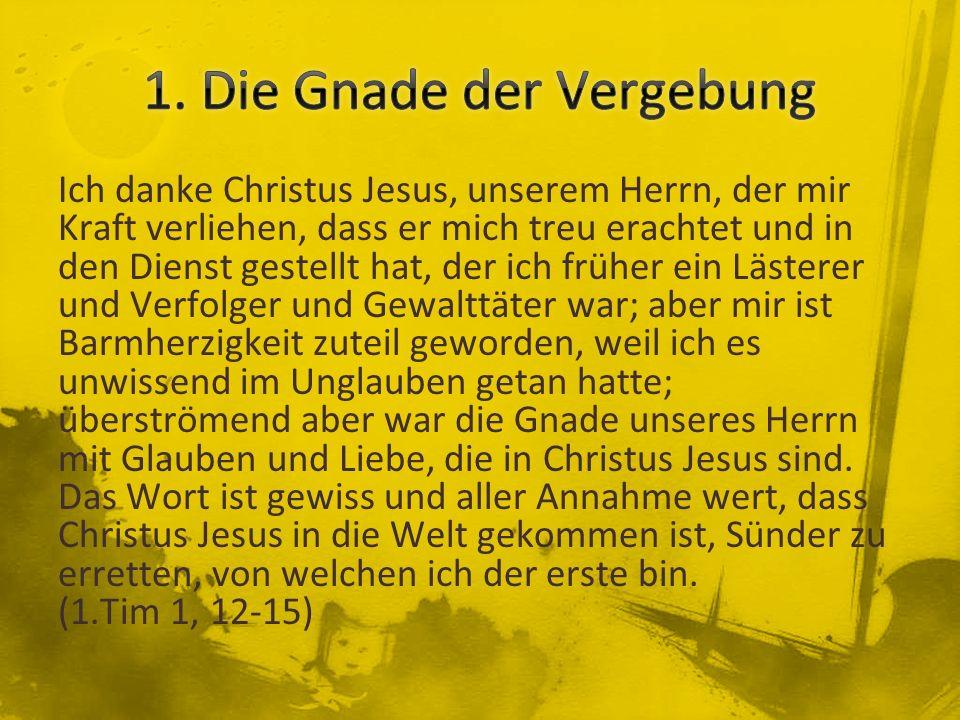 Ich danke Christus Jesus, unserem Herrn, der mir Kraft verliehen, dass er mich treu erachtet und in den Dienst gestellt hat, der ich früher ein Läster