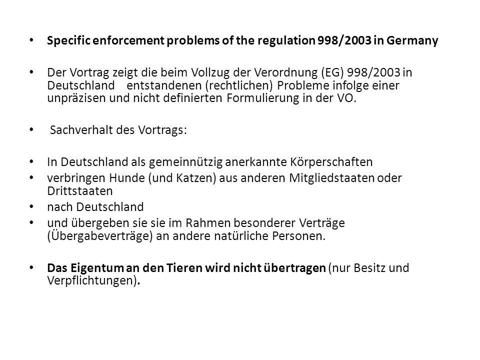 Problem: Für den Vollzug der VO (EG) 998/2003 zuständige Verwaltungsbehörden und das Holsteinisches Verwaltungsgericht (HVG) vertreten die Auffassung: bei vorliegenden Sachverhalten greift nicht die Verordnung (EG) 998/2003, statt dessen grundsätzlich die strengeren Regelungen der Vorschriften der EU über den Handelsverkehr (Richtlinie 92/65/EWG, Binnenmarkt-Tierseuchenschutzverordnung als deutsches Durchführungsgesetz dazu, Tiertransportverordnung (EG) 1/2005).