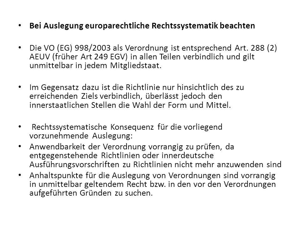 Bei Auslegung europarechtliche Rechtssystematik beachten Die VO (EG) 998/2003 als Verordnung ist entsprechend Art. 288 (2) AEUV (früher Art 249 EGV) i