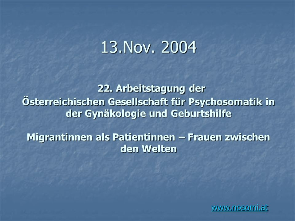 www.nosomi.at 13.Nov. 2004 22. Arbeitstagung der Österreichischen Gesellschaft für Psychosomatik in der Gynäkologie und Geburtshilfe Migrantinnen als